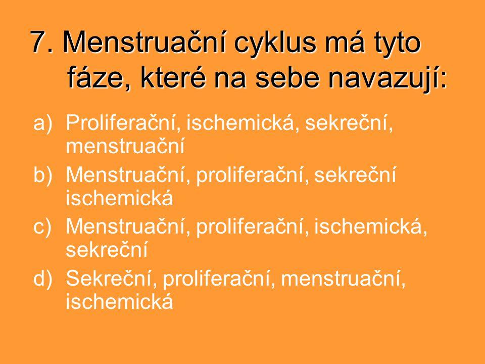 7. Menstruační cyklus má tyto fáze, které na sebe navazují: a)Proliferační, ischemická, sekreční, menstruační b)Menstruační, proliferační, sekreční is