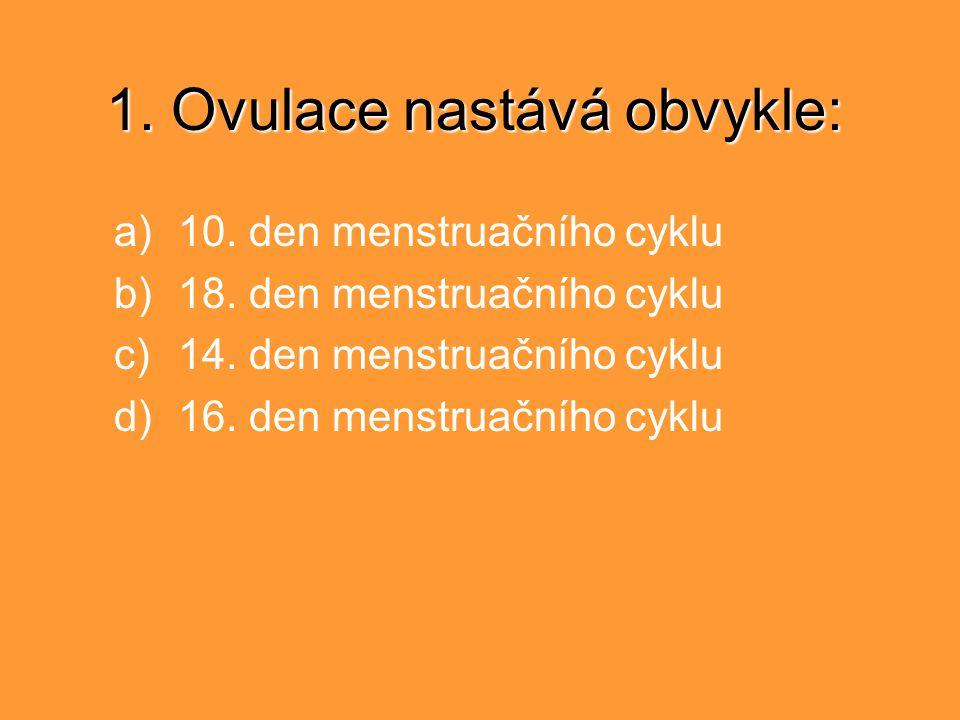 1. Ovulace nastává obvykle: a)10. den menstruačního cyklu b)18. den menstruačního cyklu c)14. den menstruačního cyklu d)16. den menstruačního cyklu