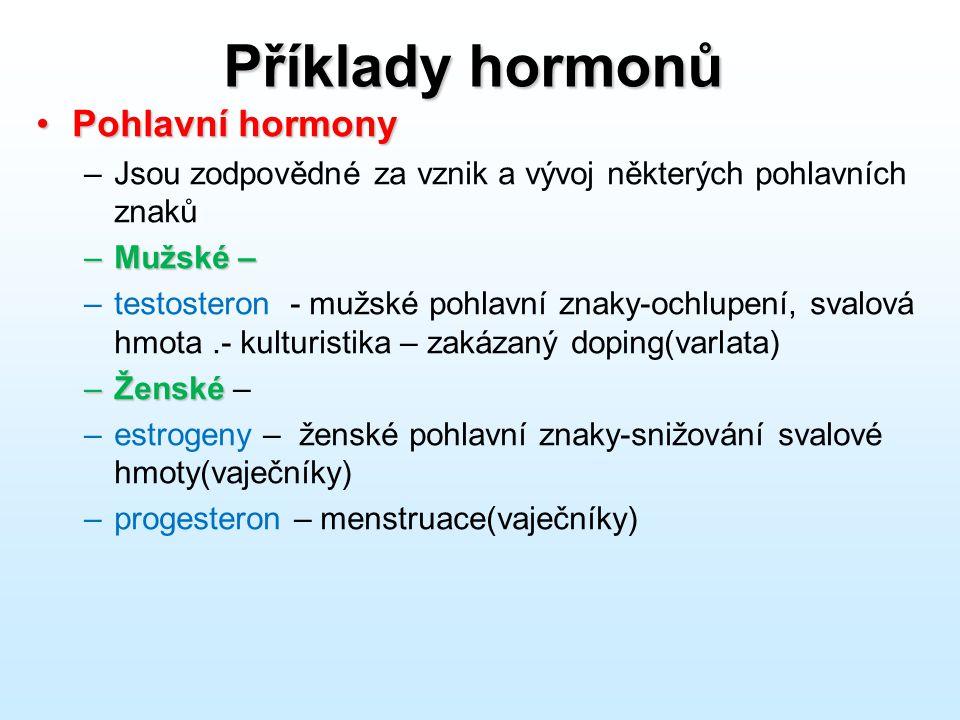 Příklady hormonů Pohlavní hormonyPohlavní hormony –Jsou zodpovědné za vznik a vývoj některých pohlavních znaků –Mužské – –testosteron - mužské pohlavn