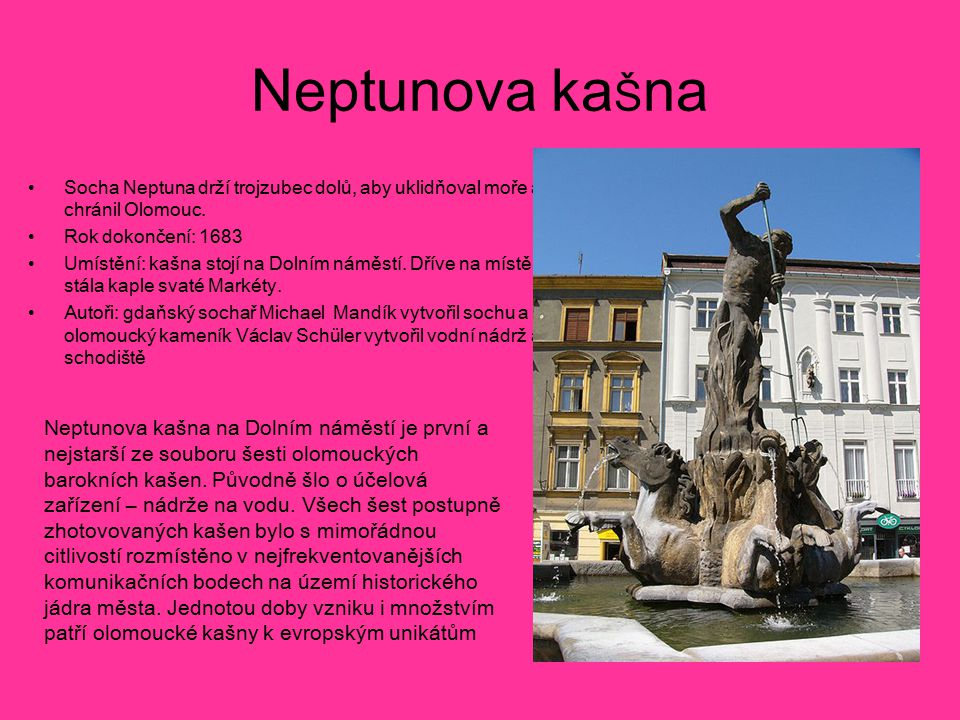 Neptunova ka Š na Socha Neptuna drží trojzubec dolů, aby uklidňoval moře a chránil Olomouc. Rok dokončení: 1683 Umístění: kašna stojí na Dolním náměst