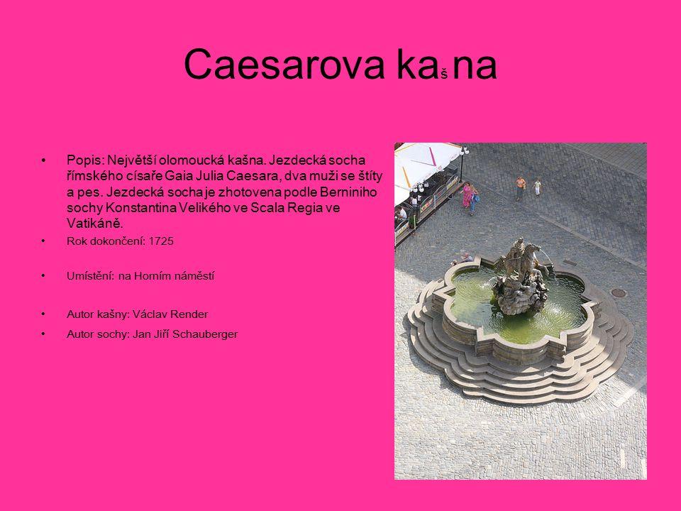 Caesarova ka š na Popis: Největší olomoucká kašna. Jezdecká socha římského císaře Gaia Julia Caesara, dva muži se štíty a pes. Jezdecká socha je zhoto