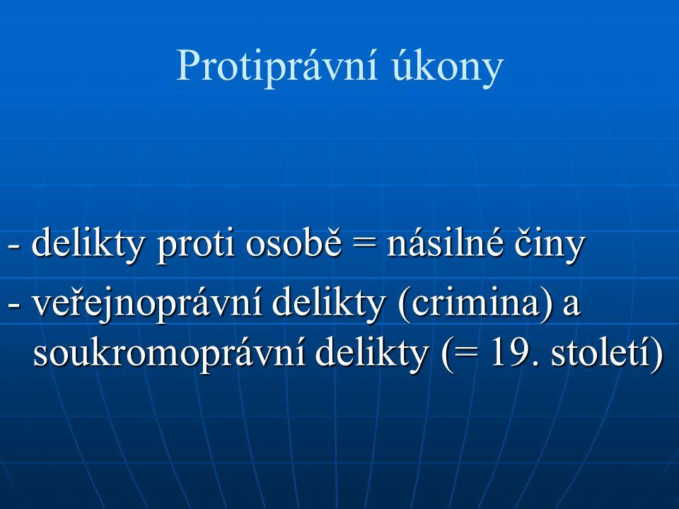 Protiprávní úkony - delikty proti osobě = násilné činy - veřejnoprávní delikty (crimina) a soukromoprávní delikty (= 19. století)
