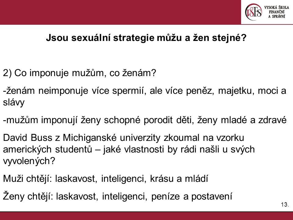 13. Jsou sexuální strategie můžu a žen stejné? 2) Co imponuje mužům, co ženám? -ženám neimponuje více spermií, ale více peněz, majetku, moci a slávy -