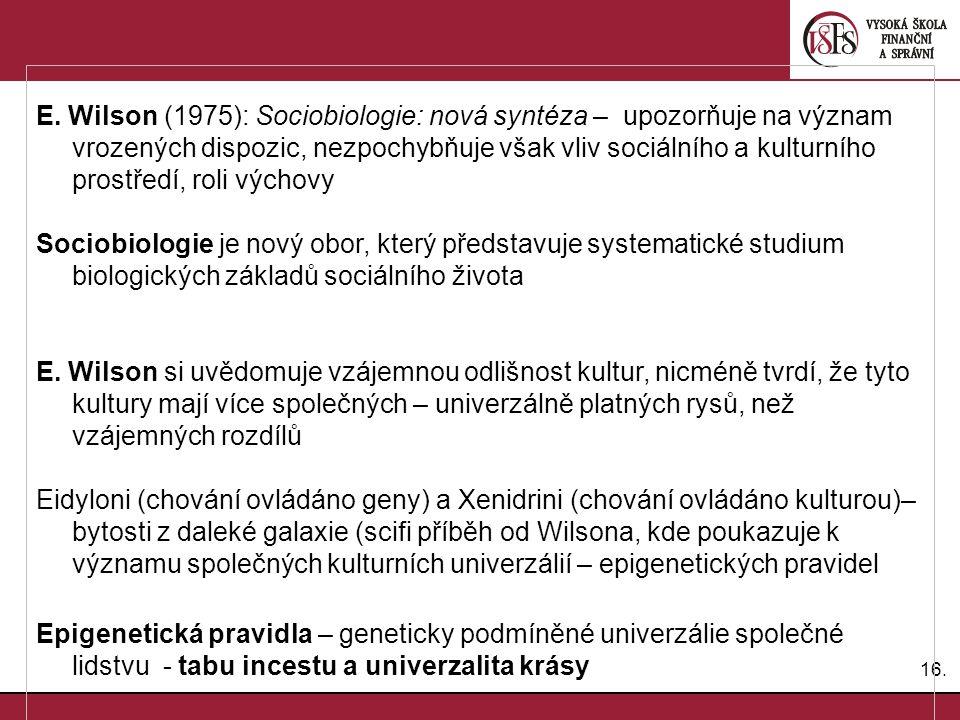 16. E. Wilson (1975): Sociobiologie: nová syntéza – upozorňuje na význam vrozených dispozic, nezpochybňuje však vliv sociálního a kulturního prostředí
