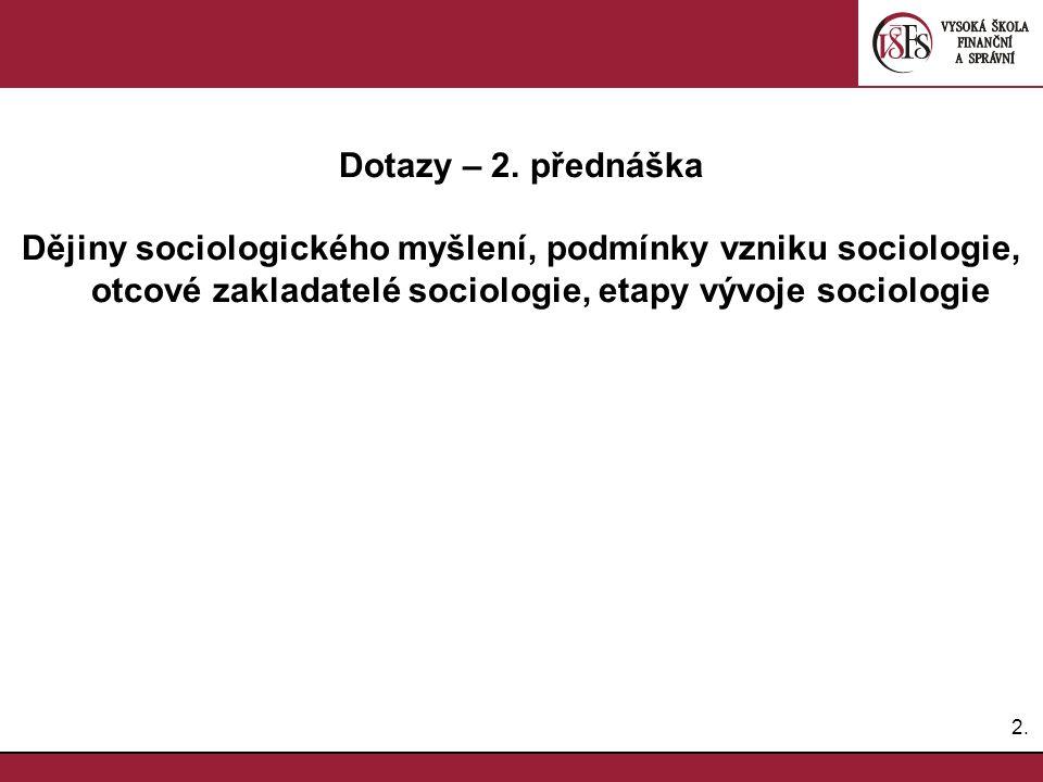 2.2. Dotazy – 2. přednáška Dějiny sociologického myšlení, podmínky vzniku sociologie, otcové zakladatelé sociologie, etapy vývoje sociologie