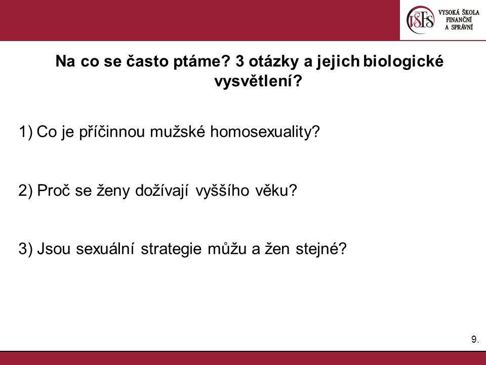 9.9. Na co se často ptáme? 3 otázky a jejich biologické vysvětlení? 1)Co je příčinnou mužské homosexuality? 2) Proč se ženy dožívají vyššího věku? 3)