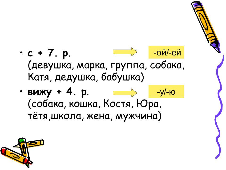 с + 7.p. (девушка, марка, группа, собака, Катя, дедушка, бабушка) вижу + 4.