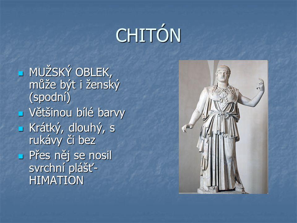 CHITÓN MUŽSKÝ OBLEK, může být i ženský (spodní) MUŽSKÝ OBLEK, může být i ženský (spodní) Většinou bílé barvy Většinou bílé barvy Krátký, dlouhý, s rukávy či bez Krátký, dlouhý, s rukávy či bez Přes něj se nosil svrchní plášť- HIMATION Přes něj se nosil svrchní plášť- HIMATION