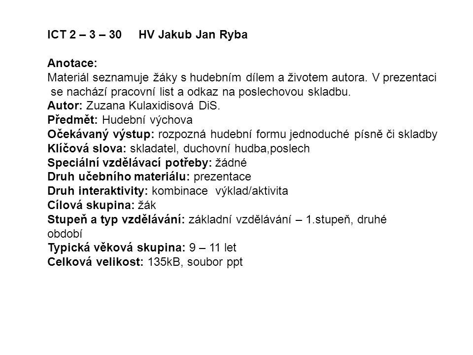 ICT 2 – 3 – 30 HV Jakub Jan Ryba Anotace: Materiál seznamuje žáky s hudebním dílem a životem autora. V prezentaci se nachází pracovní list a odkaz na