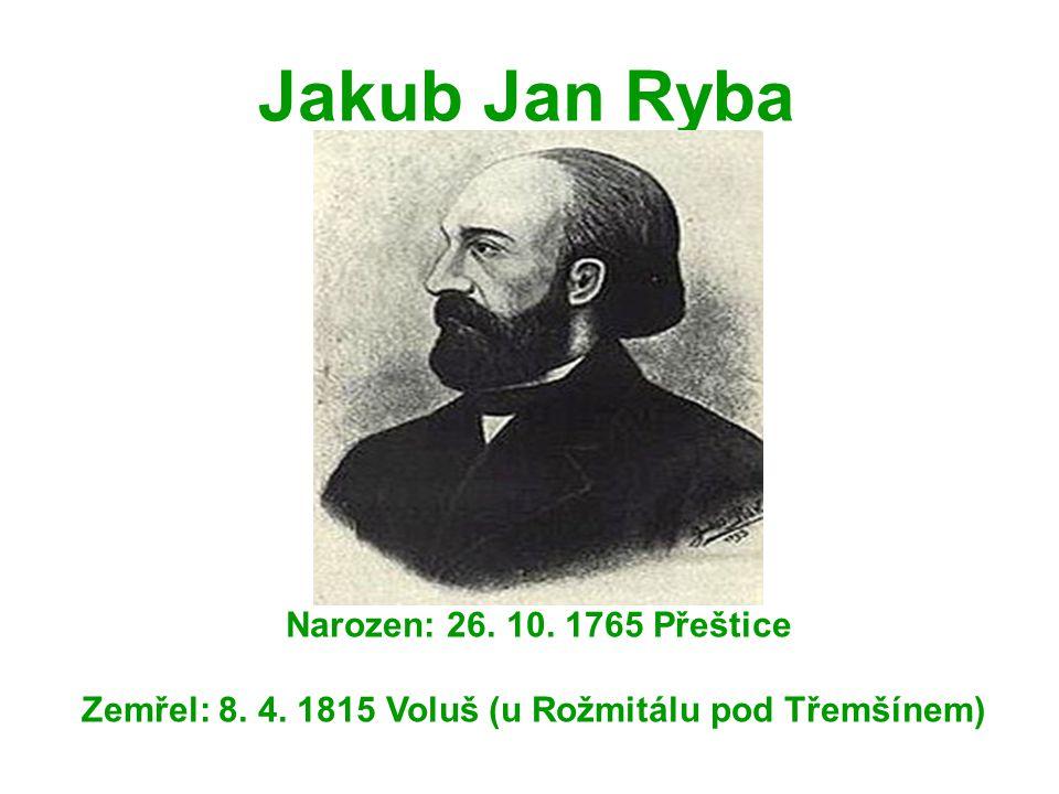 Jakub Jan Ryba Narozen: 26. 10. 1765 Přeštice Zemřel: 8. 4. 1815 Voluš (u Rožmitálu pod Třemšínem)
