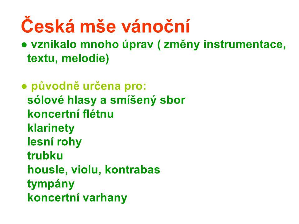 Česká mše vánoční ● vznikalo mnoho úprav ( změny instrumentace, textu, melodie) ● původně určena pro: sólové hlasy a smíšený sbor koncertní flétnu klarinety lesní rohy trubku housle, violu, kontrabas tympány koncertní varhany