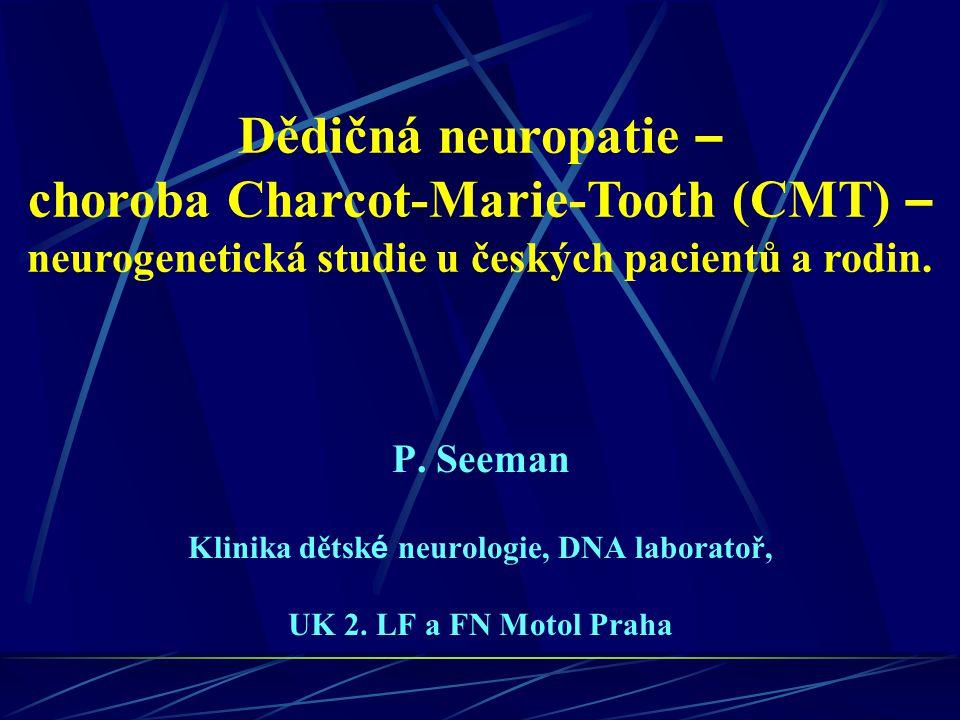 Dědičná neuropatie – choroba Charcot-Marie-Tooth (CMT) – neurogenetická studie u českých pacientů a rodin. P. Seeman Klinika dětsk é neurologie, DNA l