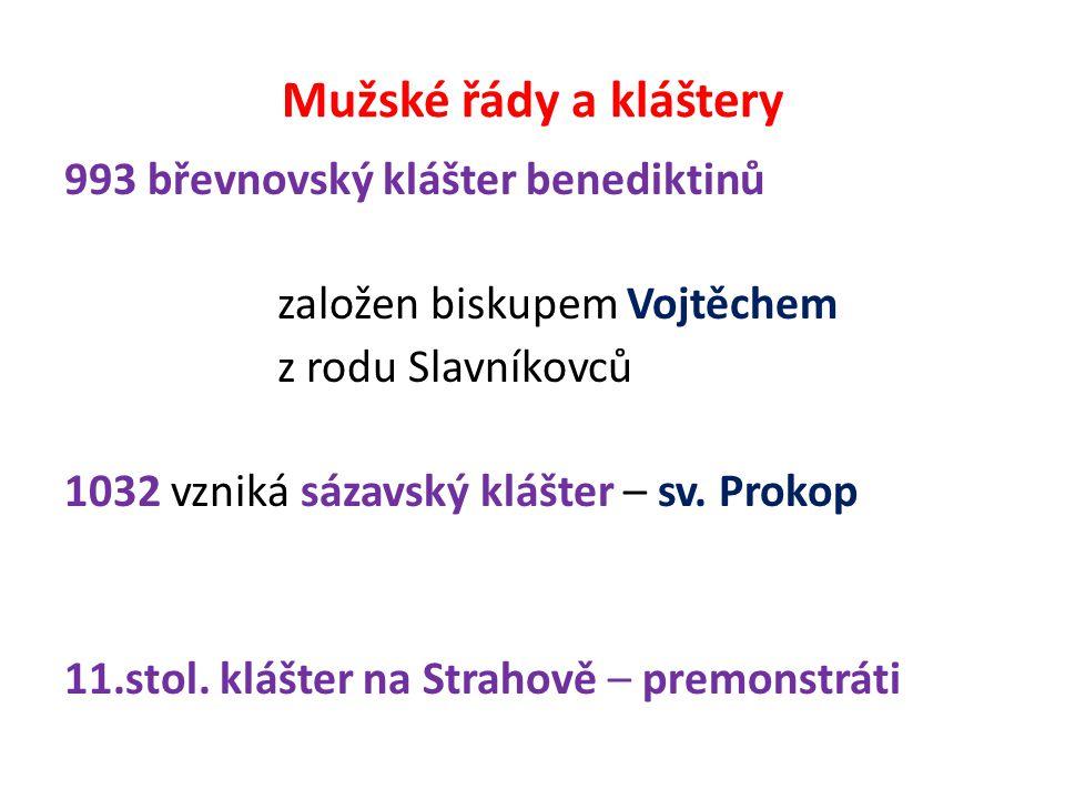 Mužské řády a kláštery 993 břevnovský klášter benediktinů založen biskupem Vojtěchem z rodu Slavníkovců 1032 vzniká sázavský klášter – sv.