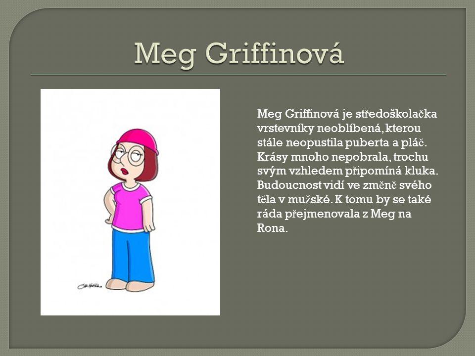 Meg Griffinová je st ř edoškola č ka vrstevníky neoblíbená, kterou stále neopustila puberta a plá č.