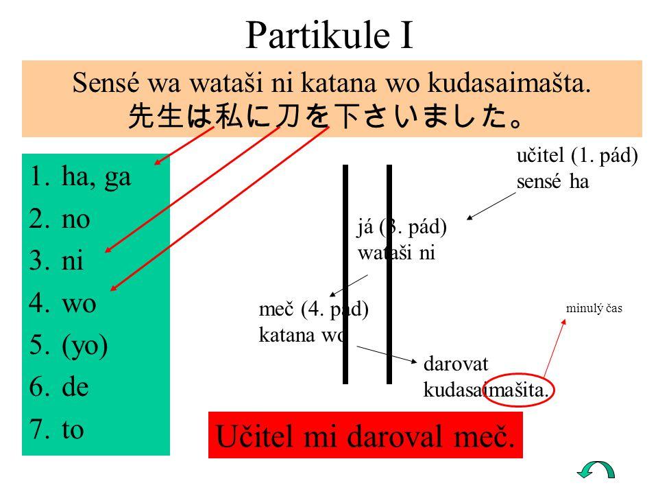 1.ha, ga 2.no 3.ni 4.wo 5.(yo) 6.de 7.to Partikule I učitel (1. pád) sensé ha já (3. pád) wataši ni meč (4. pád) katana wo darovat kudasaimašita. Sens