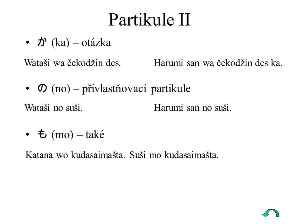 Partikule II か (ka) – otázka の (no) – přivlastňovací partikule も (mo) – také Wataši wa čekodžin des. Harumi san wa čekodžin des ka. Wataši no suši. Ha