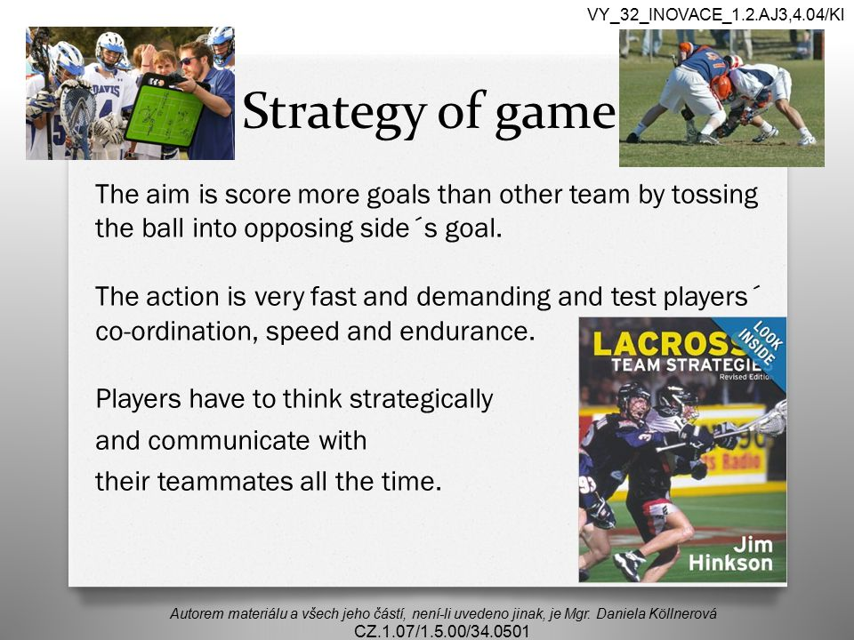 Strategy of game The aim is score more goals than other team by tossing the ball into opposing side´s goal.