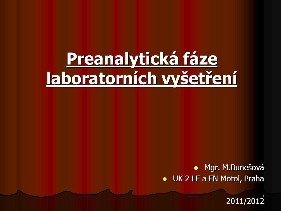 1 Preanalytická fáze laboratorních vyšetření Mgr. M.Bunešová Mgr. M.Bunešová UK 2 LF a FN Motol, Praha UK 2 LF a FN Motol, Praha 2011/2012 2011/2012