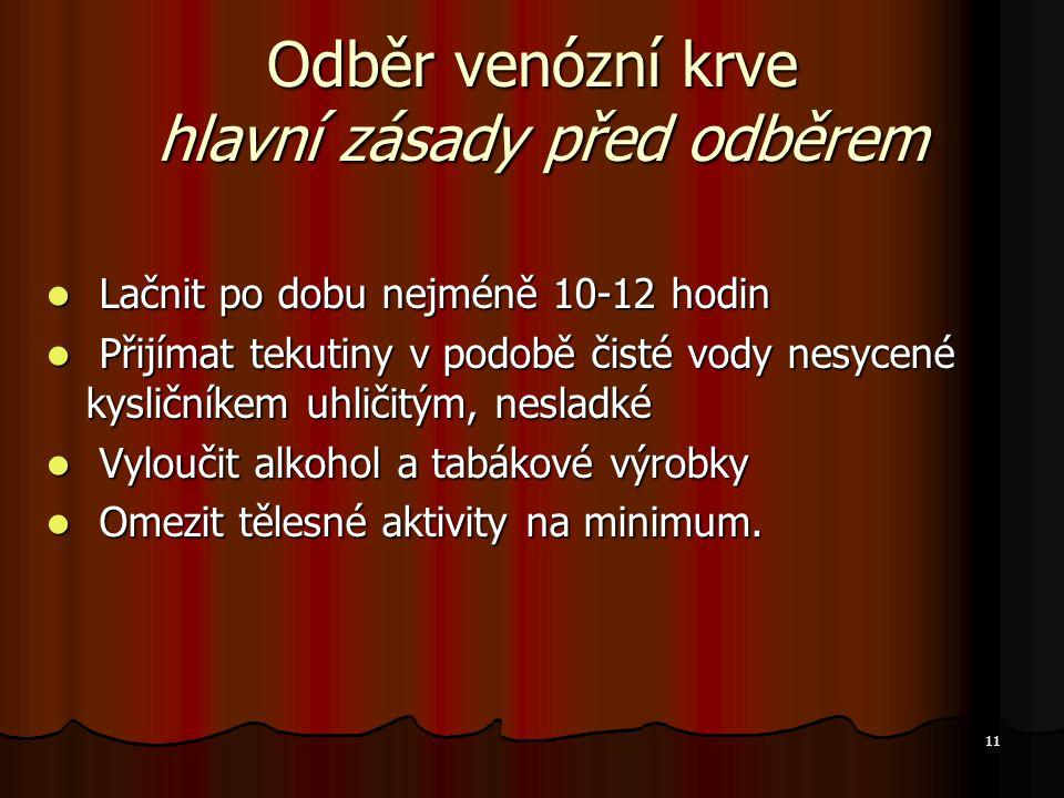 11 Odběr venózní krve hlavní zásady před odběrem Lačnit po dobu nejméně 10-12 hodin Lačnit po dobu nejméně 10-12 hodin Přijímat tekutiny v podobě čist