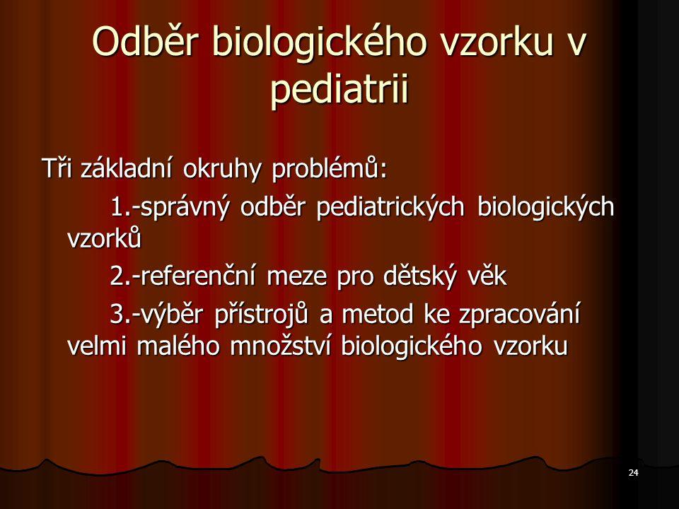 24 Odběr biologického vzorku v pediatrii Tři základní okruhy problémů: 1.-správný odběr pediatrických biologických vzorků 2.-referenční meze pro dětsk