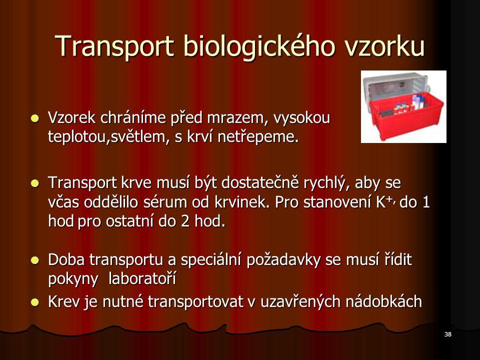 38 Transport biologického vzorku Vzorek chráníme před mrazem, vysokou teplotou,světlem, s krví netřepeme. Vzorek chráníme před mrazem, vysokou teploto