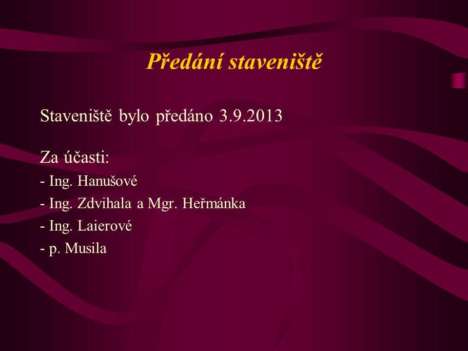 Předání staveniště Staveniště bylo předáno 3.9.2013 Za účasti: - Ing. Hanušové - Ing. Zdvihala a Mgr. Heřmánka - Ing. Laierové - p. Musila