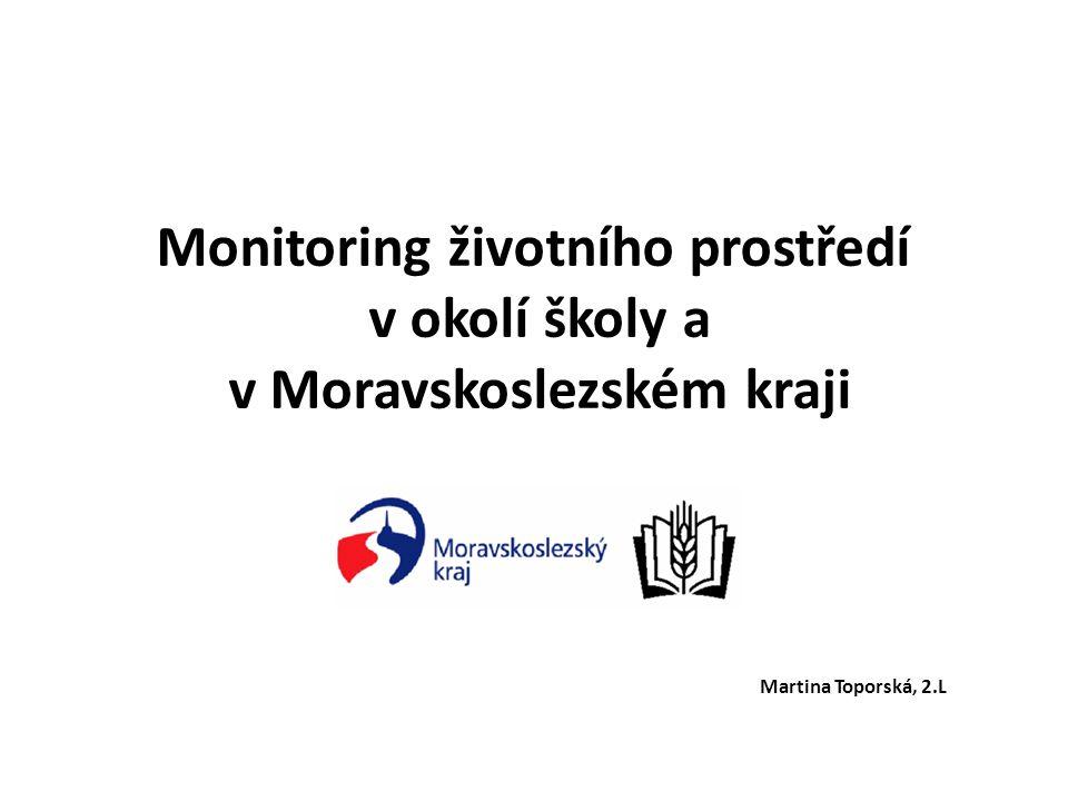 Monitoring životního prostředí v okolí školy a v Moravskoslezském kraji Martina Toporská, 2.L