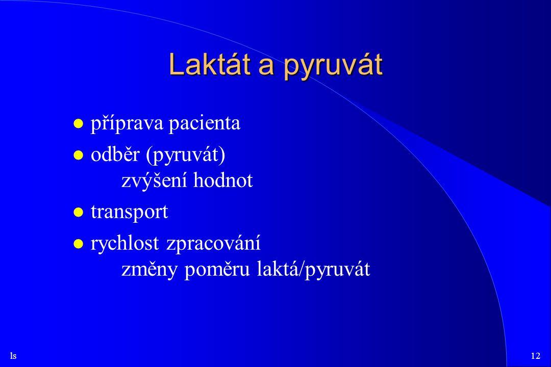 ls12 Laktát a pyruvát l příprava pacienta l odběr (pyruvát) zvýšení hodnot l transport l rychlost zpracování změny poměru laktá/pyruvát