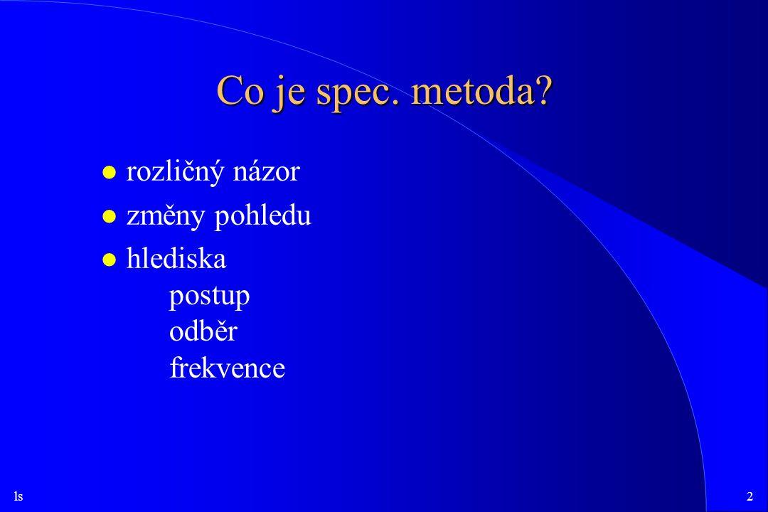 ls2 Co je spec. metoda? l rozličný názor l změny pohledu l hlediska postup odběr frekvence