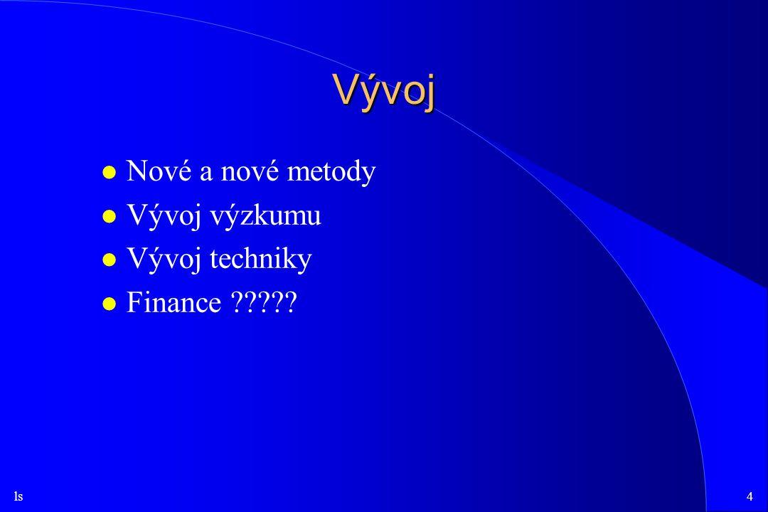 ls4 Vývoj l Nové a nové metody l Vývoj výzkumu l Vývoj techniky l Finance ?????