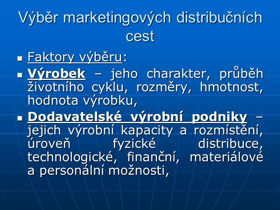 Výběr marketingových distribučních cest Faktory výběru: Faktory výběru: Výrobek – jeho charakter, průběh životního cyklu, rozměry, hmotnost, hodnota v