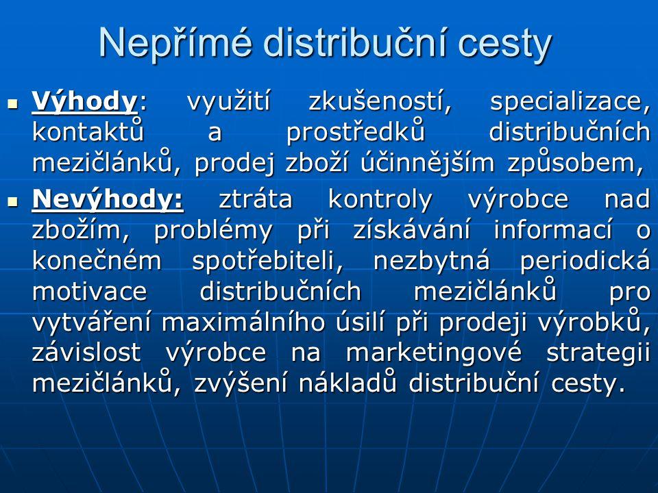 Nepřímé distribuční cesty Výhody: využití zkušeností, specializace, kontaktů a prostředků distribučních mezičlánků, prodej zboží účinnějším způsobem,