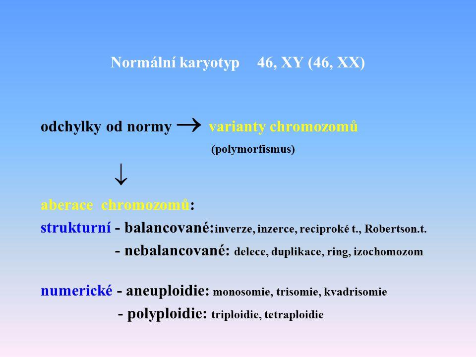 Normální karyotyp 46, XY (46, XX) odchylky od normy  varianty chromozomů (polymorfismus)  aberace chromozomů: strukturní - balancované: inverze, in