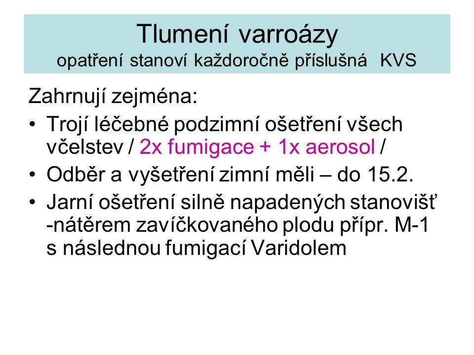 Tlumení varroázy opatření stanoví každoročně příslušná KVS Zahrnují zejména: Trojí léčebné podzimní ošetření všech včelstev / 2x fumigace + 1x aerosol / Odběr a vyšetření zimní měli – do 15.2.