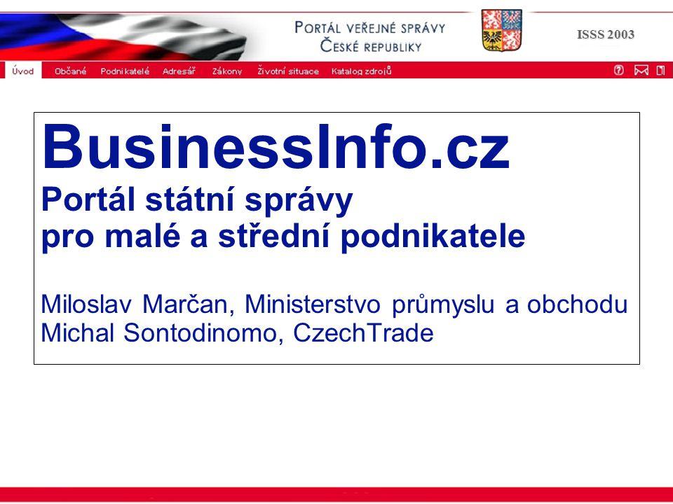 ISSS 2003 BusinessInfo.cz Portál státní správy pro malé a střední podnikatele Miloslav Marčan, Ministerstvo průmyslu a obchodu Michal Sontodinomo, Cze