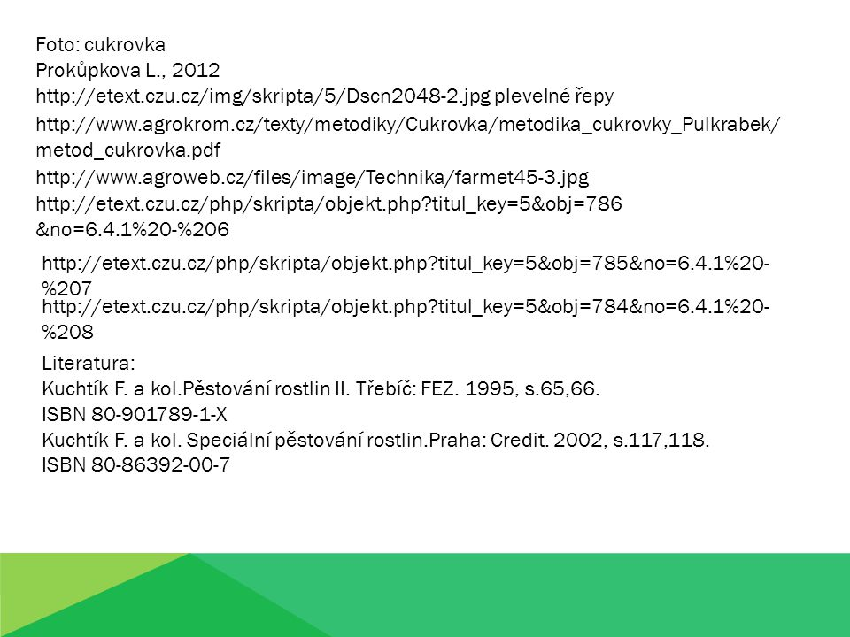 Foto: cukrovka Prokůpkova L., 2012 http://etext.czu.cz/img/skripta/5/Dscn2048-2.jpg plevelné řepy http://www.agrokrom.cz/texty/metodiky/Cukrovka/metodika_cukrovky_Pulkrabek/ metod_cukrovka.pdf http://www.agroweb.cz/files/image/Technika/farmet45-3.jpg http://etext.czu.cz/php/skripta/objekt.php?titul_key=5&obj=786 &no=6.4.1%20-%206 http://etext.czu.cz/php/skripta/objekt.php?titul_key=5&obj=785&no=6.4.1%20- %207 http://etext.czu.cz/php/skripta/objekt.php?titul_key=5&obj=784&no=6.4.1%20- %208 Literatura: Kuchtík F.