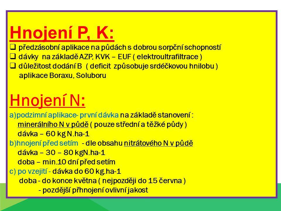 Hnojení P, K:  předzásobní aplikace na půdách s dobrou sorpční schopností  dávky na základě AZP, KVK – EUF ( elektroultrafiltrace )  důležitost dodání B ( deficit způsobuje srdéčkovou hnilobu ) aplikace Boraxu, Soluboru Hnojení N: a)podzimní aplikace- první dávka na základě stanovení : minerálního N v půdě ( pouze střední a těžké půdy ) dávka – 60 kg N.ha-1 b)hnojení před setím - dle obsahu nitrátového N v půdě dávka – 30 – 80 kgN.ha-1 doba – min.10 dní před setím c) po vzejití - dávka do 60 kg.ha-1 doba - do konce května ( nejpozději do 15 června ) - pozdější přhnojení ovlivní jakost