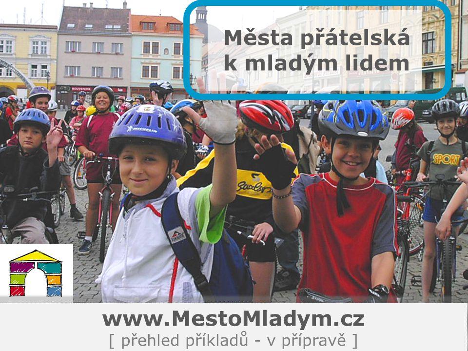 Města přátelská k mladým lidem www.MestoMladym.cz [ přehled příkladů - v přípravě ]