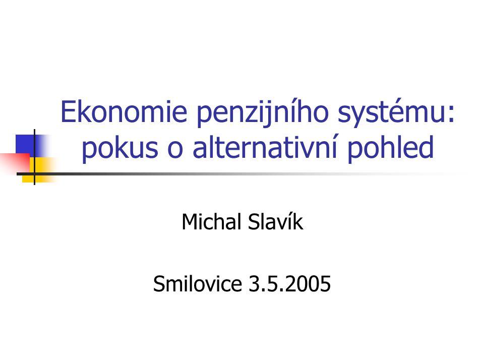 Ekonomie penzijního systému: pokus o alternativní pohled Michal Slavík Smilovice 3.5.2005