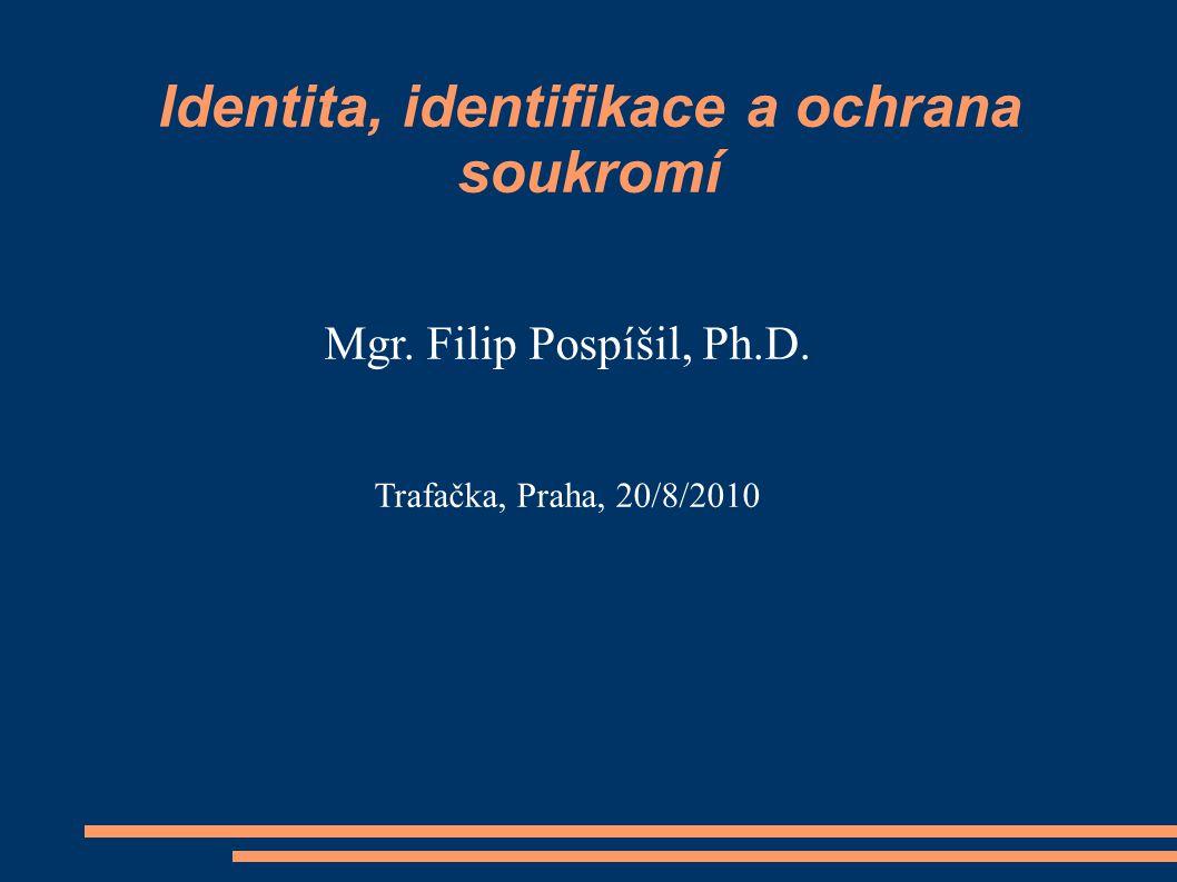 Identita, identifikace a ochrana soukromí Mgr. Filip Pospíšil, Ph.D. Trafačka, Praha, 20/8/2010