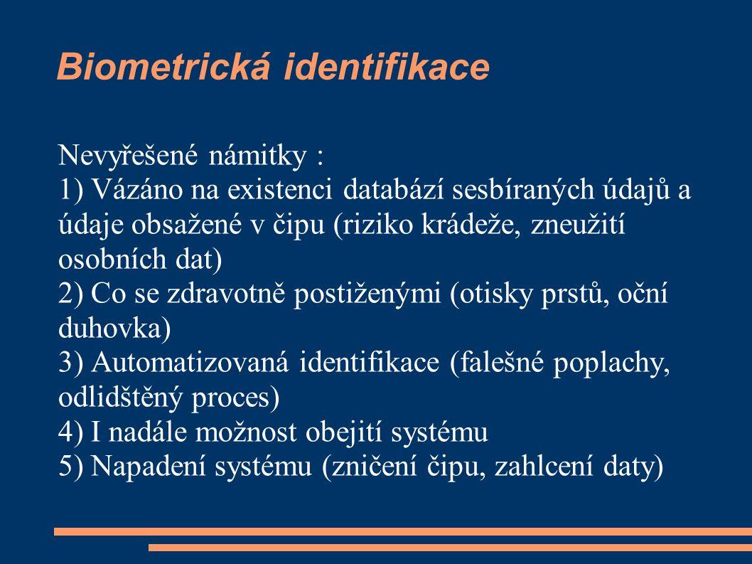 Biometrická identifikace Nevyřešené námitky : 1) Vázáno na existenci databází sesbíraných údajů a údaje obsažené v čipu (riziko krádeže, zneužití osobních dat) 2) Co se zdravotně postiženými (otisky prstů, oční duhovka) 3) Automatizovaná identifikace (falešné poplachy, odlidštěný proces) 4) I nadále možnost obejití systému 5) Napadení systému (zničení čipu, zahlcení daty)