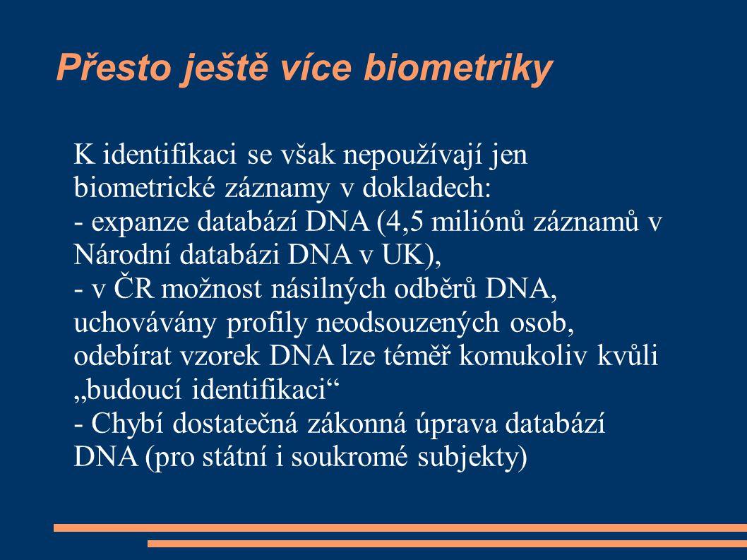 """Přesto ještě více biometriky K identifikaci se však nepoužívají jen biometrické záznamy v dokladech: - expanze databází DNA (4,5 miliónů záznamů v Národní databázi DNA v UK), - v ČR možnost násilných odběrů DNA, uchovávány profily neodsouzených osob, odebírat vzorek DNA lze téměř komukoliv kvůli """"budoucí identifikaci - Chybí dostatečná zákonná úprava databází DNA (pro státní i soukromé subjekty)"""