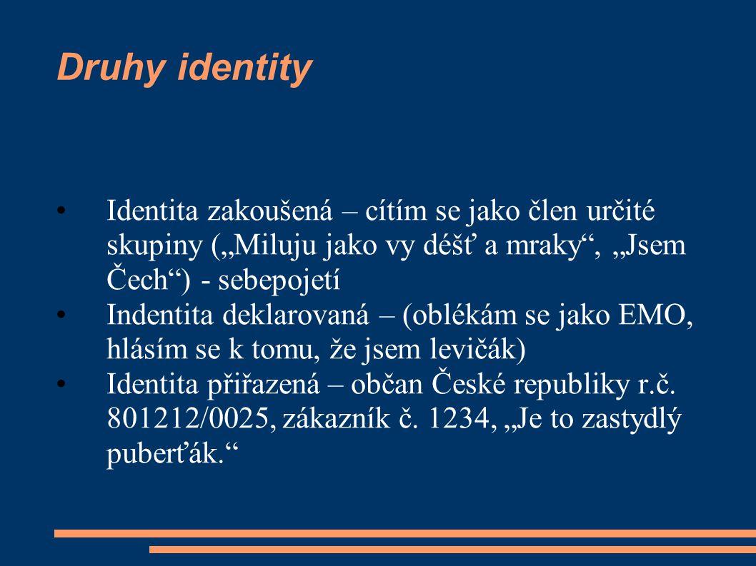 """Druhy identity Identita zakoušená – cítím se jako člen určité skupiny (""""Miluju jako vy déšť a mraky , """"Jsem Čech ) - sebepojetí Indentita deklarovaná – (oblékám se jako EMO, hlásím se k tomu, že jsem levičák) Identita přiřazená – občan České republiky r.č."""