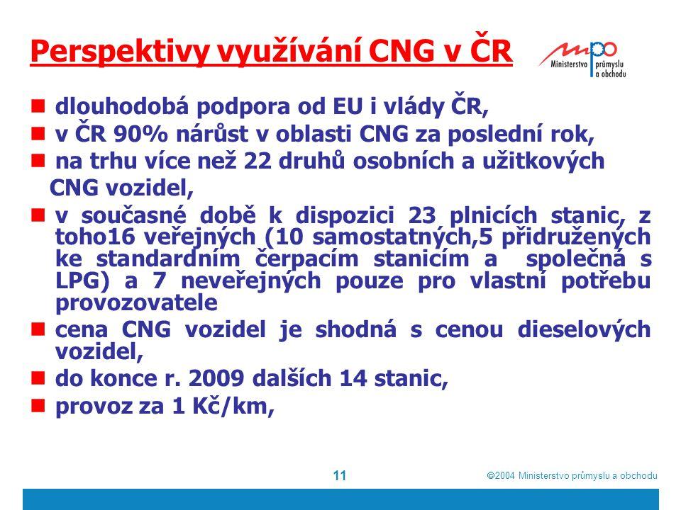  2004  Ministerstvo průmyslu a obchodu 11 Perspektivy využívání CNG v ČR dlouhodobá podpora od EU i vlády ČR, v ČR 90% nárůst v oblasti CNG za poslední rok, na trhu více než 22 druhů osobních a užitkových CNG vozidel, v současné době k dispozici 23 plnicích stanic, z toho16 veřejných (10 samostatných,5 přidružených ke standardním čerpacím stanicím a společná s LPG) a 7 neveřejných pouze pro vlastní potřebu provozovatele cena CNG vozidel je shodná s cenou dieselových vozidel, do konce r.