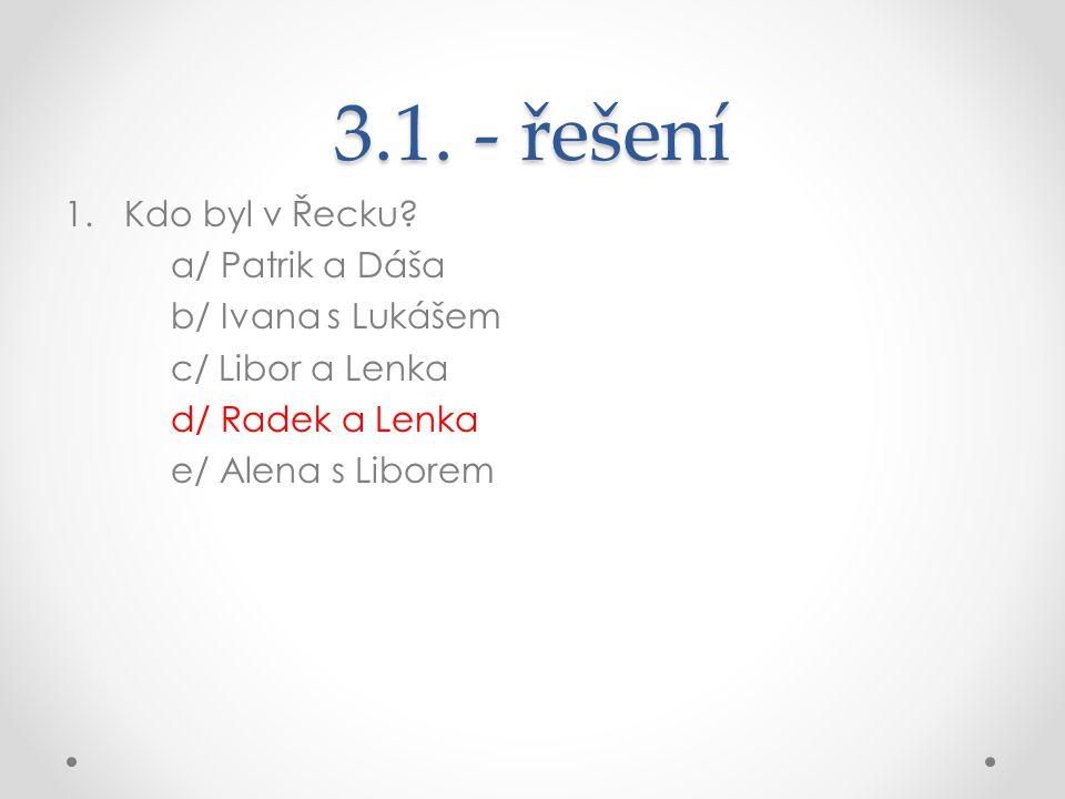 3.1. - řešení 1.Kdo byl v Řecku? a/ Patrik a Dáša b/ Ivana s Lukášem c/ Libor a Lenka d/ Radek a Lenka e/ Alena s Liborem