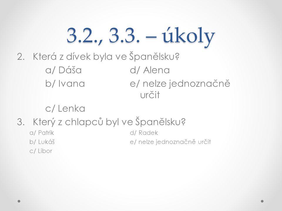 3.2., 3.3. – úkoly 2.Která z dívek byla ve Španělsku? a/ Dášad/ Alena b/ Ivanae/ nelze jednoznačně určit c/ Lenka 3.Který z chlapců byl ve Španělsku?
