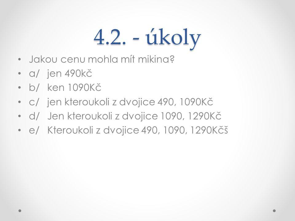 4.2. - úkoly Jakou cenu mohla mít mikina? a/jen 490kč b/ken 1090Kč c/jen kteroukoli z dvojice 490, 1090Kč d/Jen kteroukoli z dvojice 1090, 1290Kč e/Kt