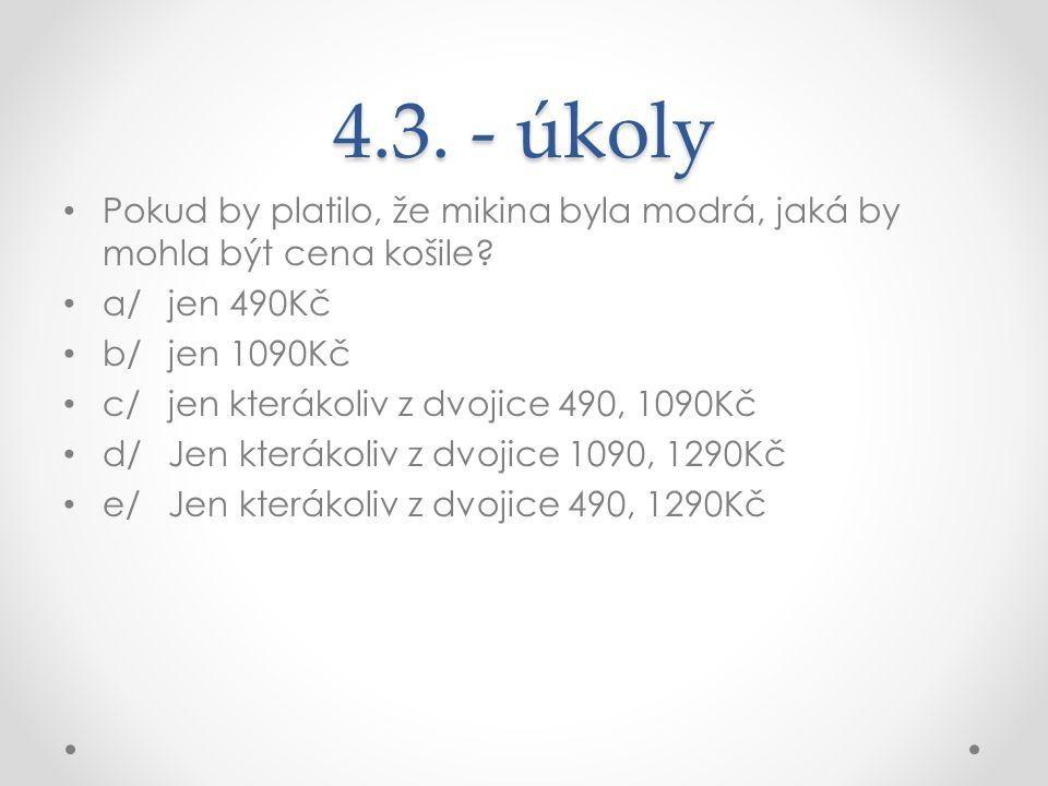 4.3. - úkoly Pokud by platilo, že mikina byla modrá, jaká by mohla být cena košile? a/jen 490Kč b/jen 1090Kč c/jen kterákoliv z dvojice 490, 1090Kč d/