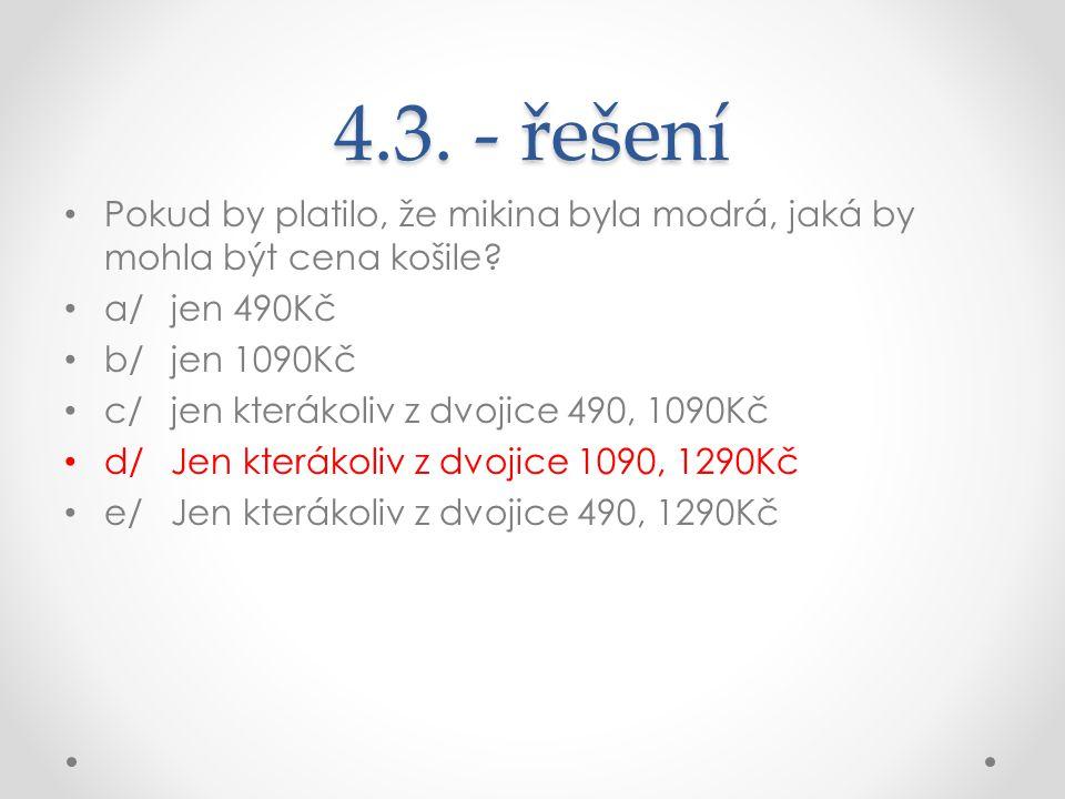 4.3. - řešení Pokud by platilo, že mikina byla modrá, jaká by mohla být cena košile? a/jen 490Kč b/jen 1090Kč c/jen kterákoliv z dvojice 490, 1090Kč d