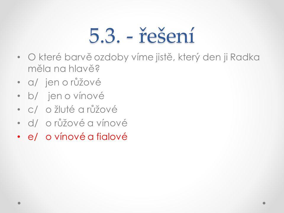 5.3. - řešení O které barvě ozdoby víme jistě, který den ji Radka měla na hlavě? a/jen o růžové b/ jen o vínové c/o žluté a růžové d/o růžové a vínové